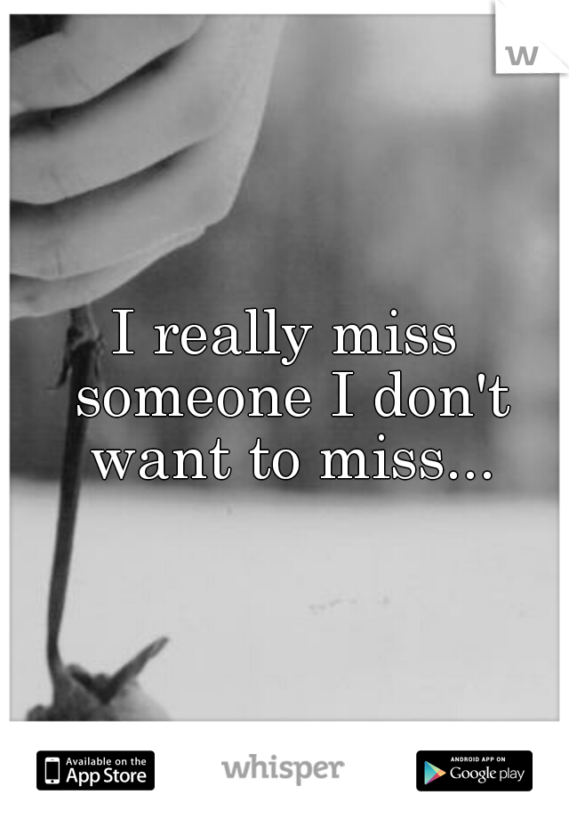 I really miss someone I don't want to miss...