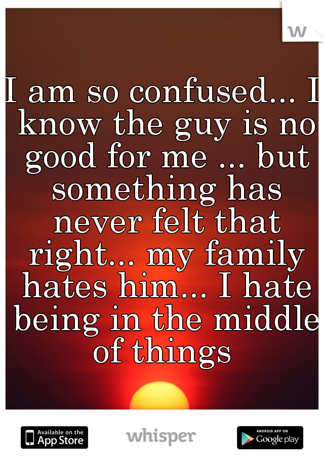 I am so confused... I know the guy is no good for me ... but something has never felt that right... my family hates him... I hate being in the middle of things