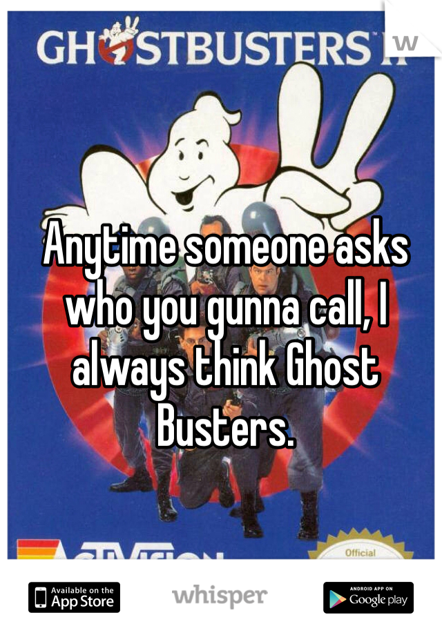 Anytime someone asks who you gunna call, I always think Ghost Busters.