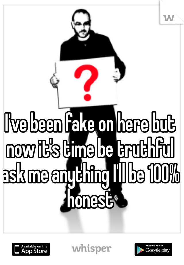 I've been fake on here but now it's time be truthful ask me anything I'll be 100% honest