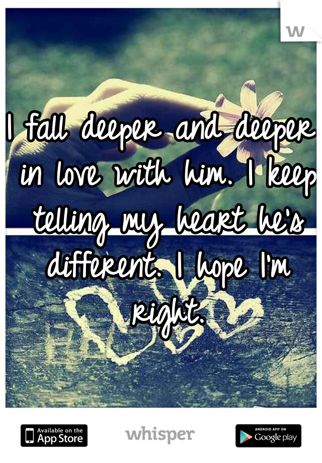 I fall deeper and deeper in love with him. I keep telling my heart he's different. I hope I'm right.