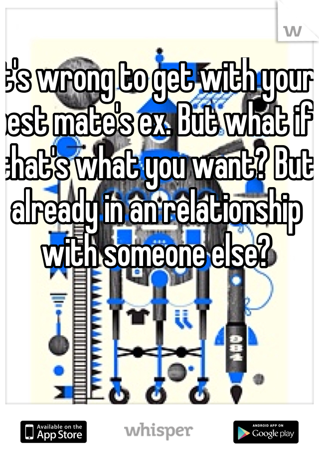 It's wrong to get with your best mate's ex. But what if that's what you want? But already in an relationship with someone else?