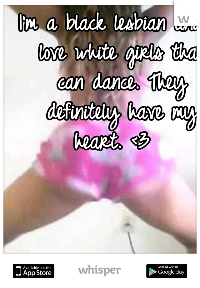 I'm a black lesbian and I love white girls that can dance. They definitely have my heart. <3