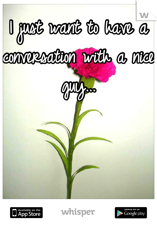 I just want to have a conversation with a nice guy...