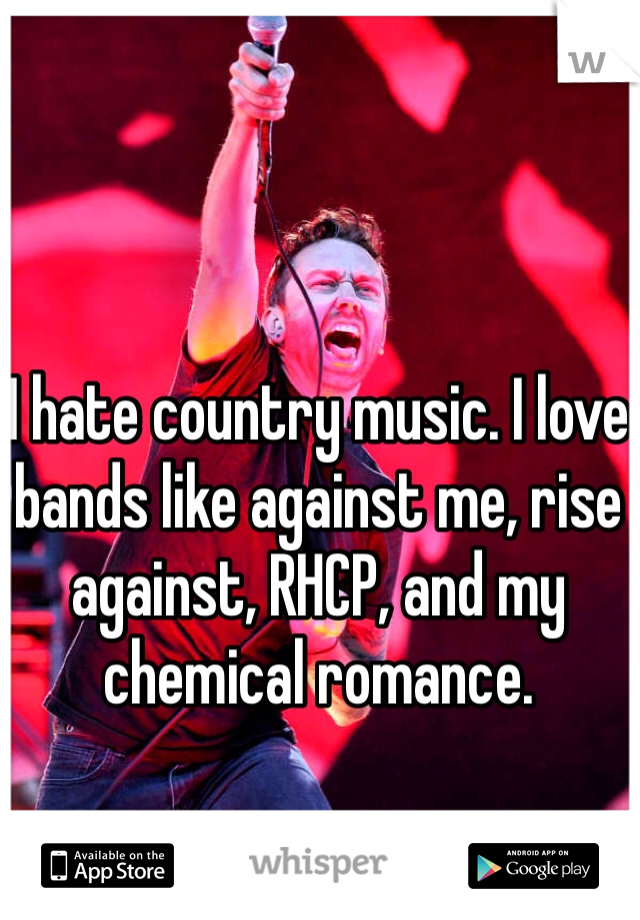 I hate country music. I love bands like against me, rise against, RHCP, and my chemical romance.