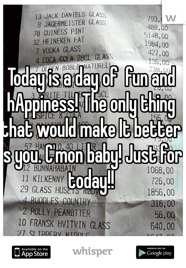 Today is a day of  fun and hAppiness! The only thing that would make It better is you. C'mon baby! Just for today!!