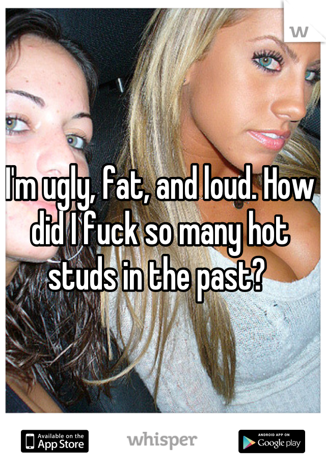 I'm ugly, fat, and loud. How did I fuck so many hot studs in the past?