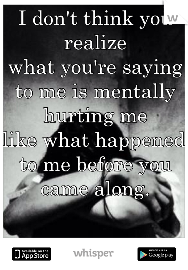 I don't think you realize  what you're saying to me is mentally hurting me  like what happened to me before you came along.