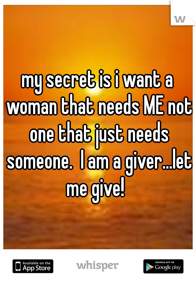my secret is i want a woman that needs ME not one that just needs someone.  I am a giver...let me give!