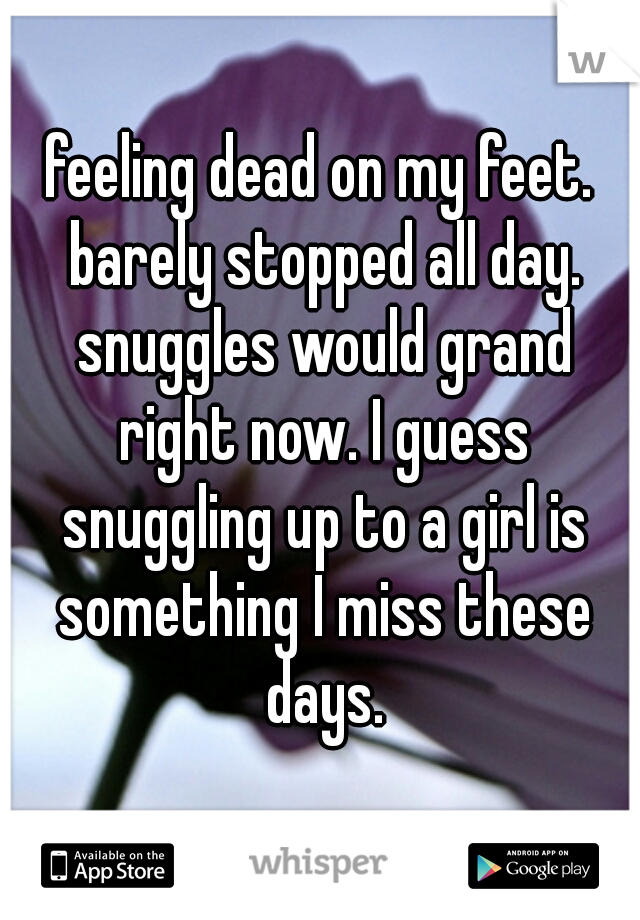 feeling dead on my feet. barely stopped all day. snuggles would grand right now. I guess snuggling up to a girl is something I miss these days.