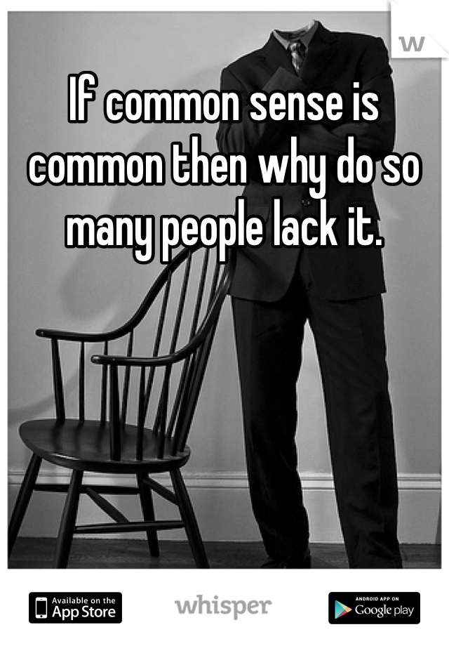 If common sense is common then why do so many people lack it.