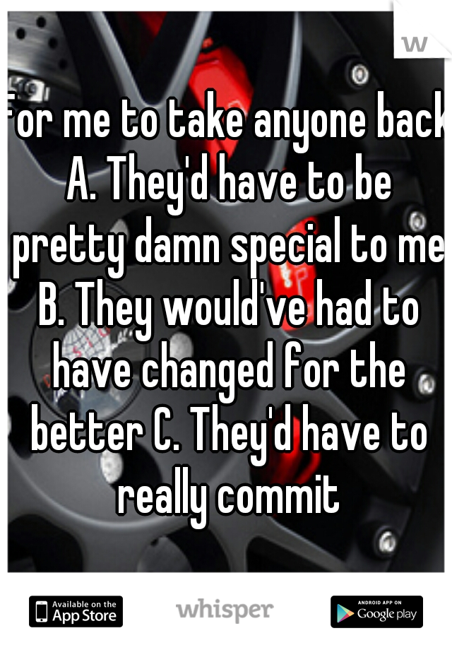 For me to take anyone back A. They'd have to be pretty damn special to me B. They would've had to have changed for the better C. They'd have to really commit