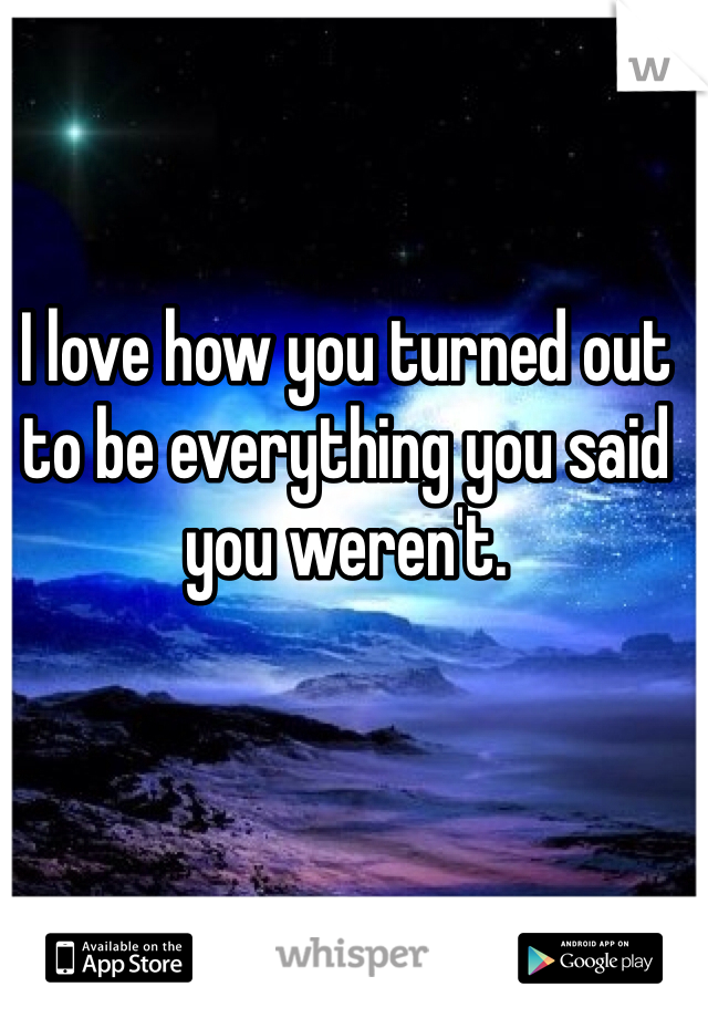 I love how you turned out to be everything you said you weren't.
