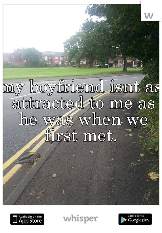 my boyfriend isnt as attracted to me as he was when we first met.