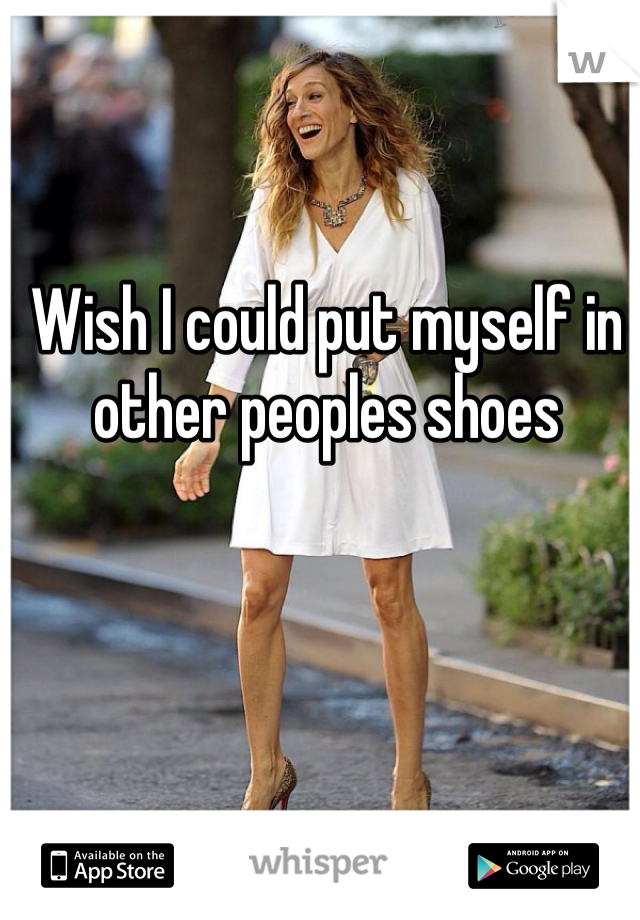 Wish I could put myself in other peoples shoes