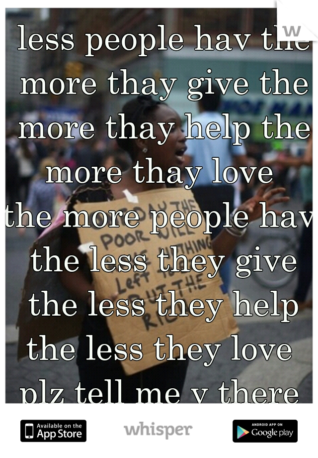 seems to me the less people hav the more thay give the more thay help the more thay love  the more people hav the less they give the less they help the less they love  plz tell me y there selfobsessed