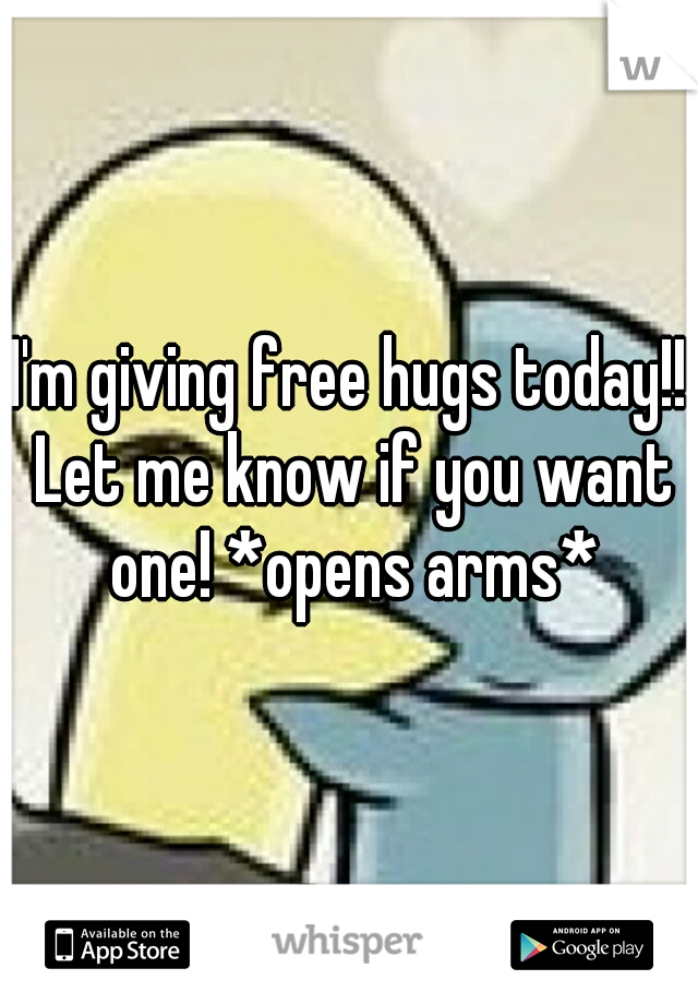 I'm giving free hugs today!! Let me know if you want one! *opens arms*