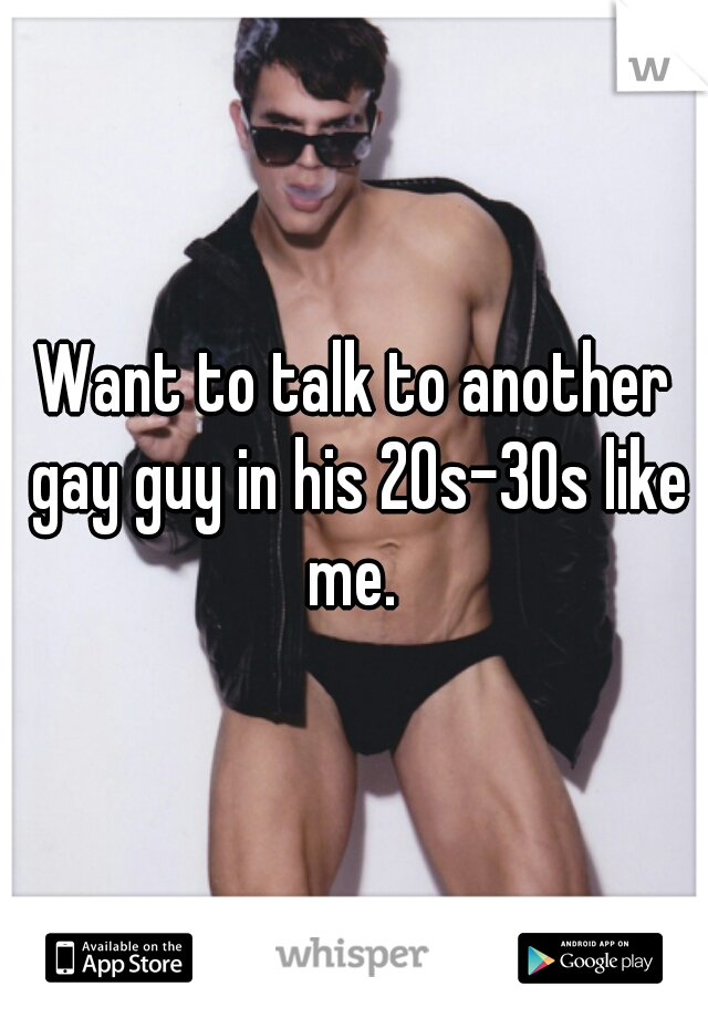 Want to talk to another gay guy in his 20s-30s like me.