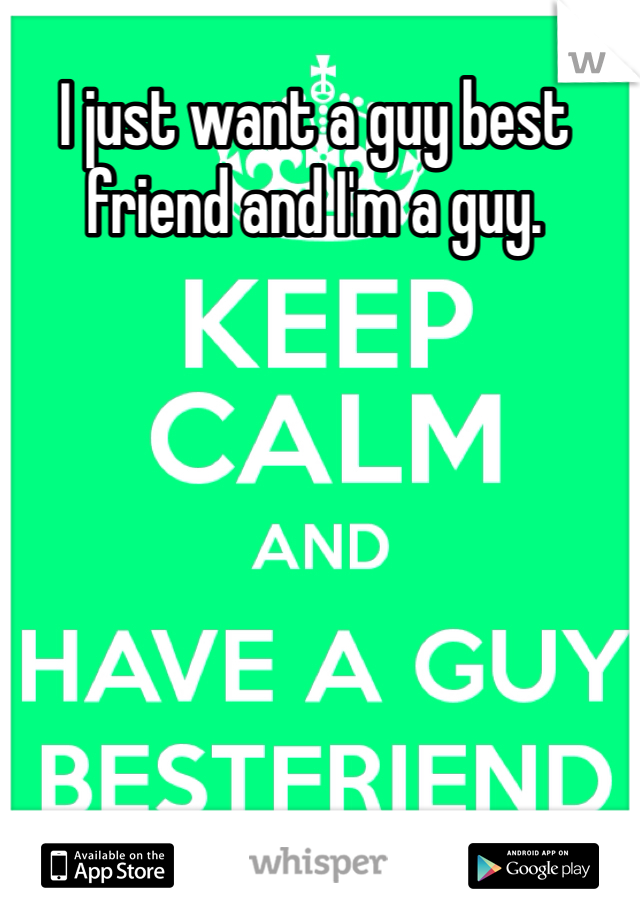 I just want a guy best friend and I'm a guy.