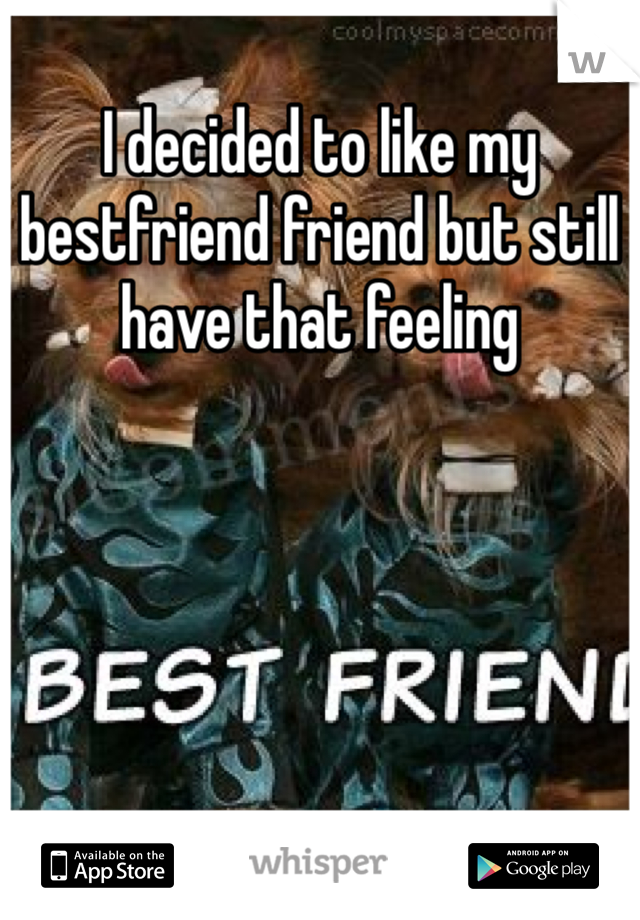 I decided to like my bestfriend friend but still have that feeling