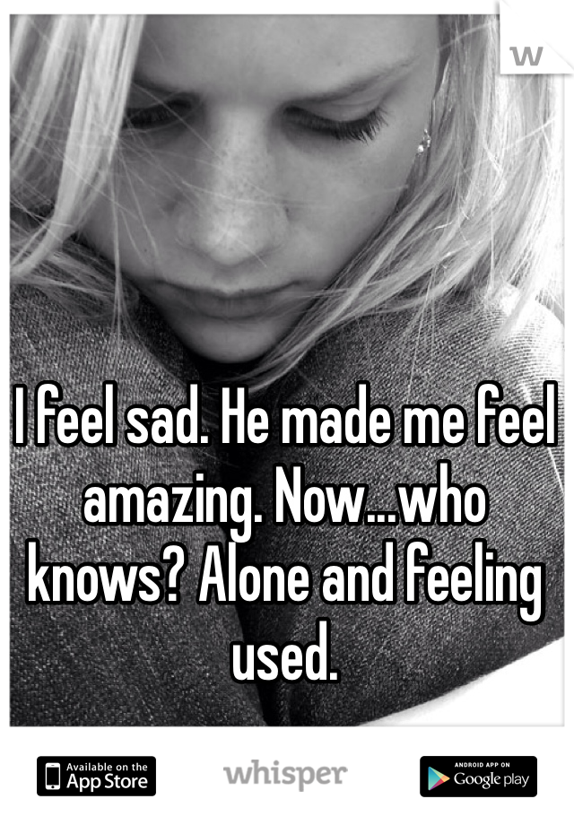 I feel sad. He made me feel amazing. Now...who knows? Alone and feeling used.