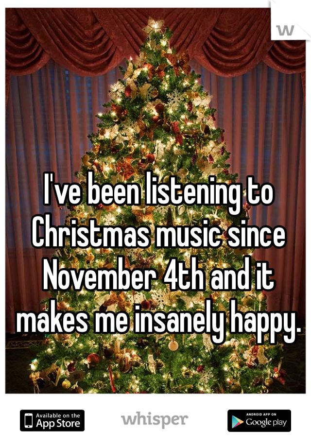 I've been listening to Christmas music since November 4th and it makes me insanely happy.