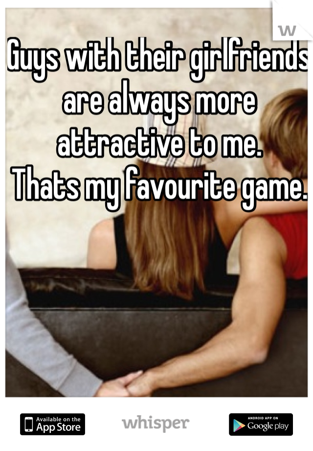 Guys with their girlfriends are always more attractive to me.  Thats my favourite game.