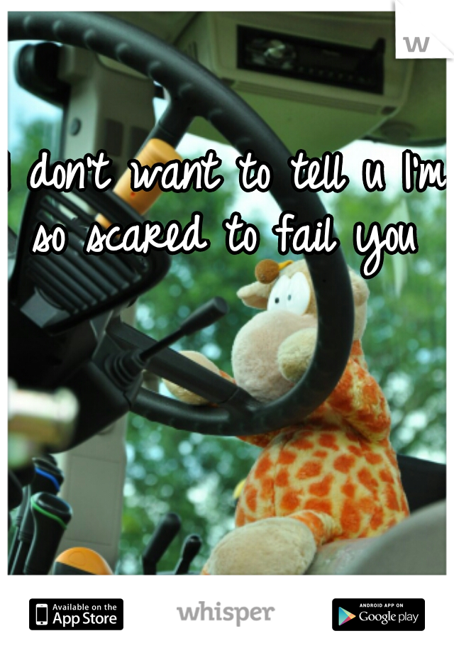 I don't want to tell u I'm so scared to fail you