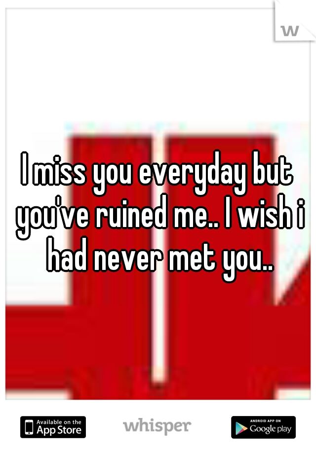 I miss you everyday but you've ruined me.. I wish i had never met you..