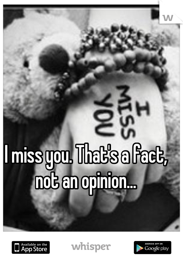 I miss you. That's a fact, not an opinion...