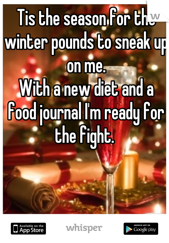 Tis the season for the winter pounds to sneak up on me. With a new diet and a food journal I'm ready for the fight.