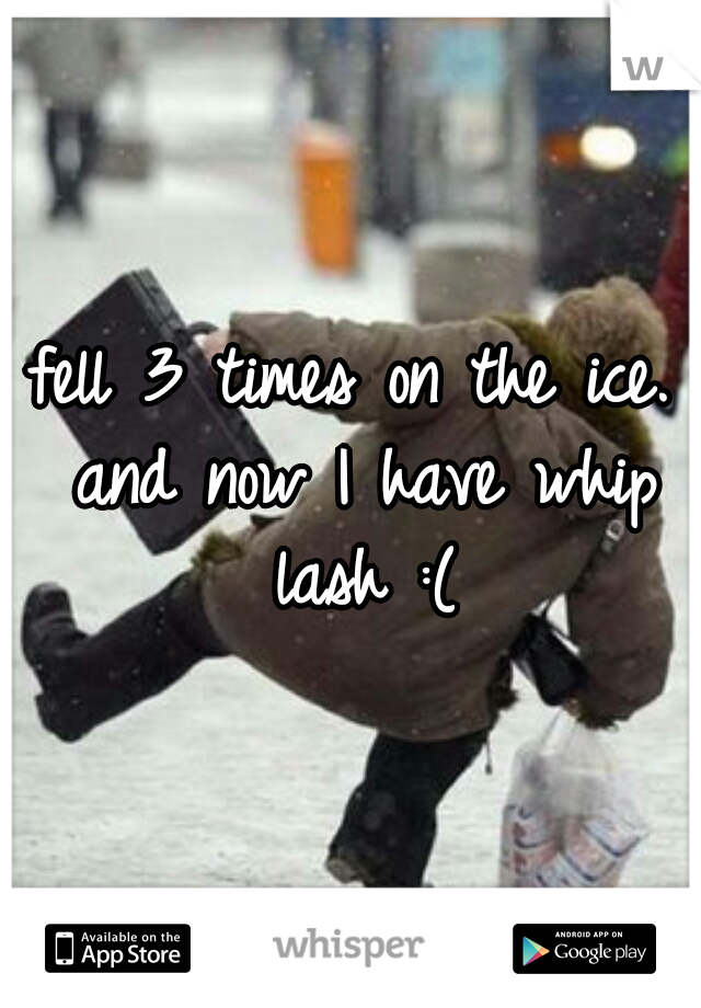 fell 3 times on the ice. and now I have whip lash :(