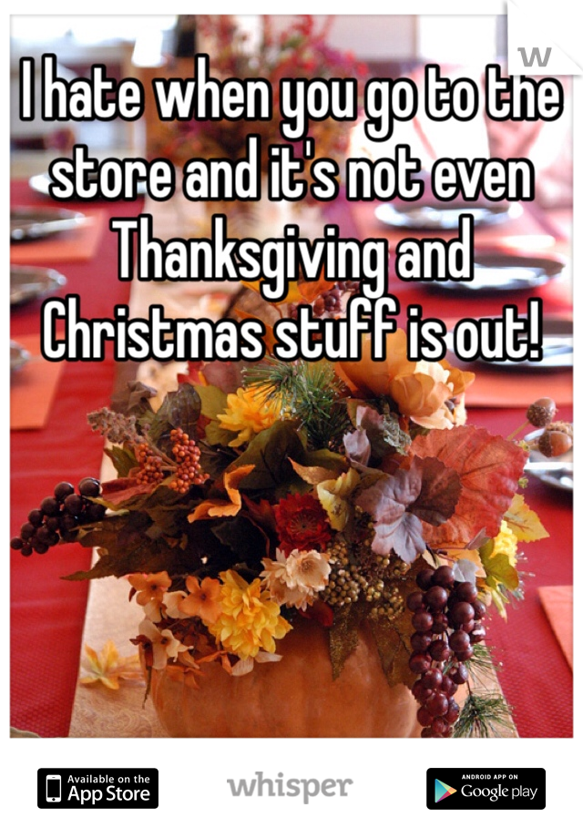 I hate when you go to the store and it's not even Thanksgiving and Christmas stuff is out!