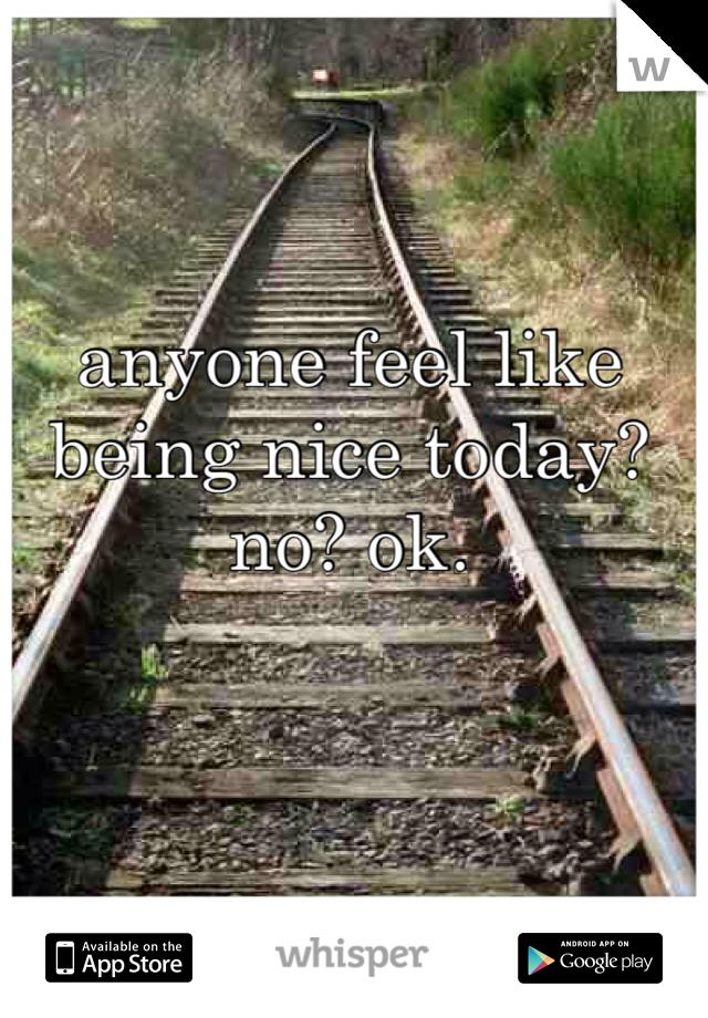 anyone feel like being nice today? no? ok.
