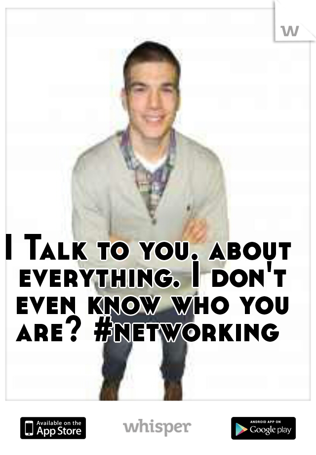 I Talk to you. about everything. I don't even know who you are? #networking