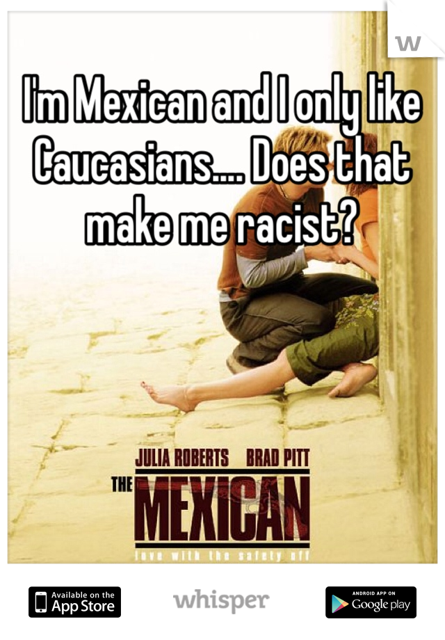 I'm Mexican and I only like Caucasians.... Does that make me racist?