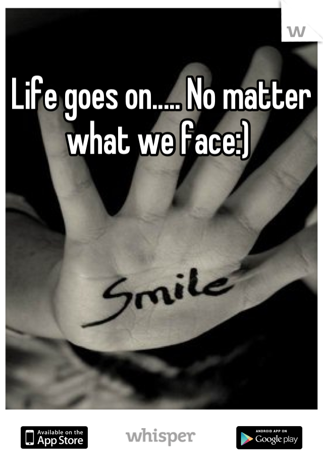 Life goes on..... No matter what we face:)