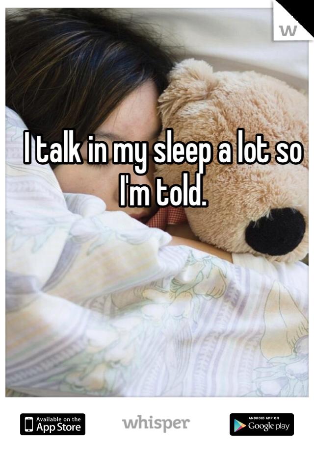 I talk in my sleep a lot so I'm told.