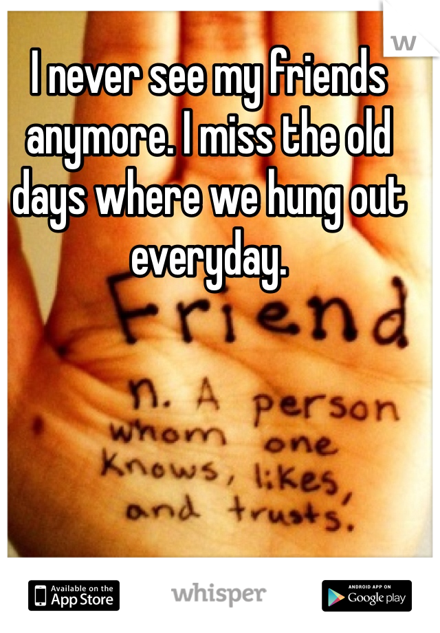 I never see my friends anymore. I miss the old days where we hung out everyday.
