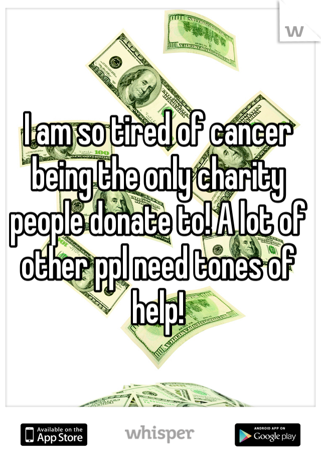I am so tired of cancer being the only charity people donate to! A lot of other ppl need tones of help!