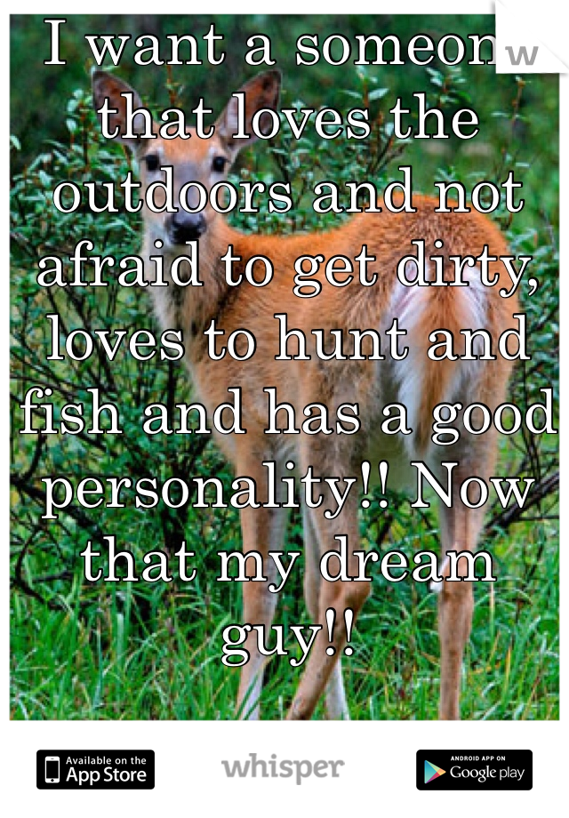 I want a someone that loves the outdoors and not afraid to get dirty, loves to hunt and fish and has a good personality!! Now that my dream guy!!