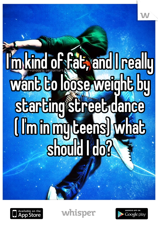 I'm kind of fat, and I really want to loose weight by starting street dance  ( I'm in my teens) what should I do?