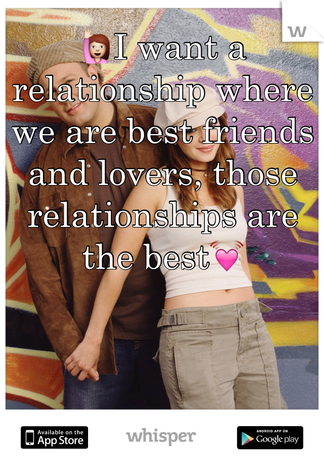 🙋I want a relationship where we are best friends and lovers, those relationships are the best💓