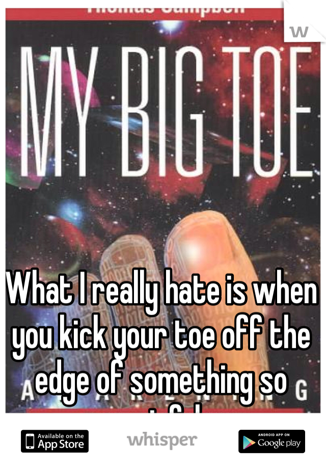 What I really hate is when you kick your toe off the edge of something so painful