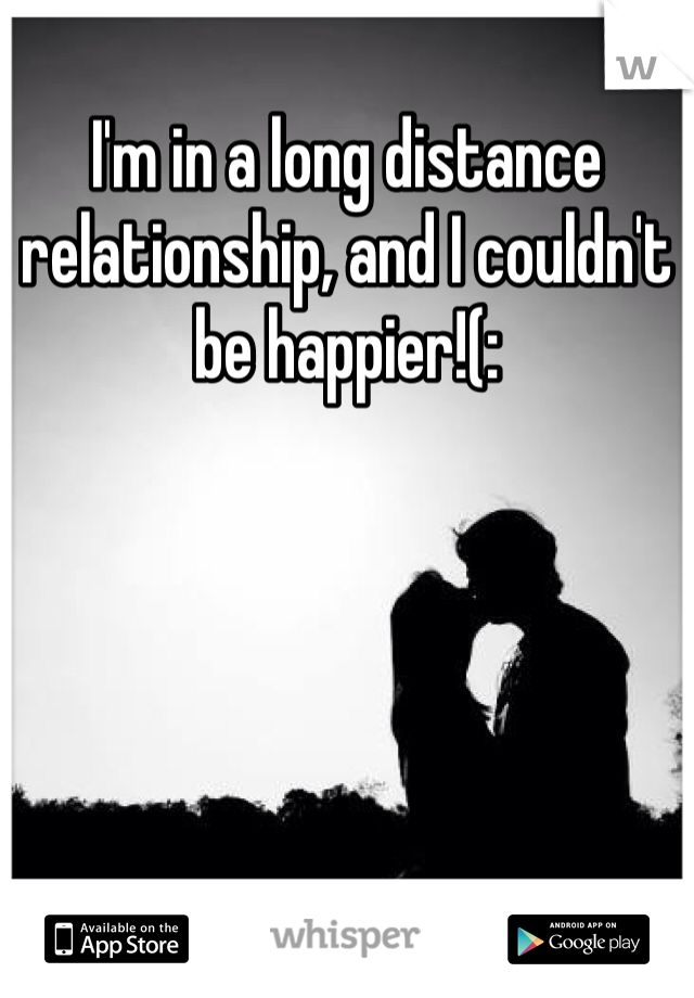I'm in a long distance relationship, and I couldn't be happier!(: