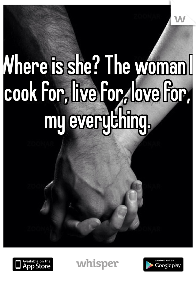 Where is she? The woman I cook for, live for, love for, my everything.
