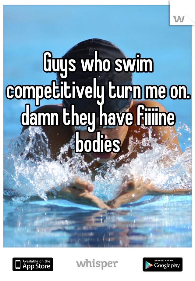 Guys who swim competitively turn me on. damn they have fiiiine bodies