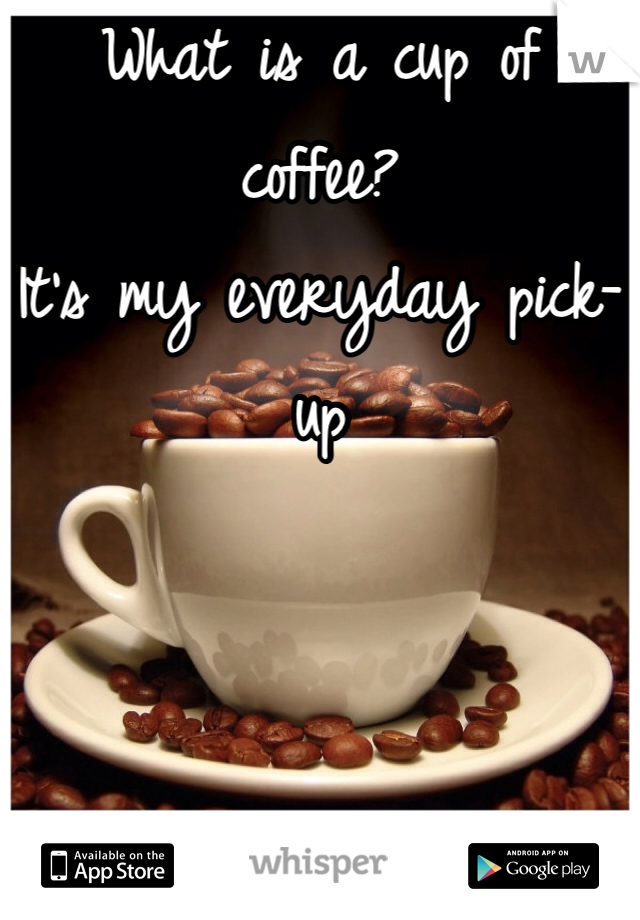 What is a cup of coffee? It's my everyday pick-up
