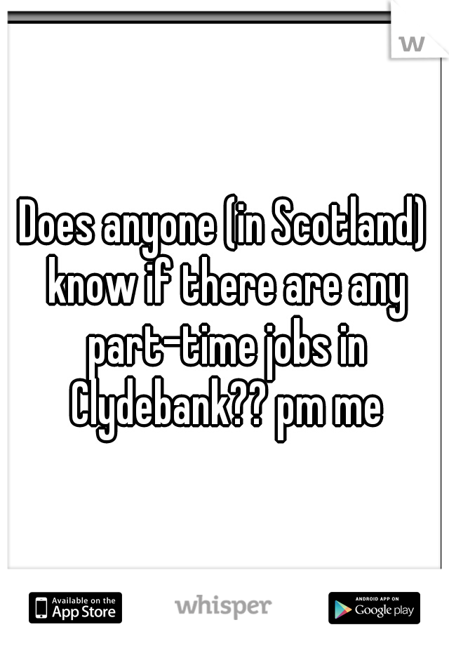 Does anyone (in Scotland) know if there are any part-time jobs in Clydebank?? pm me
