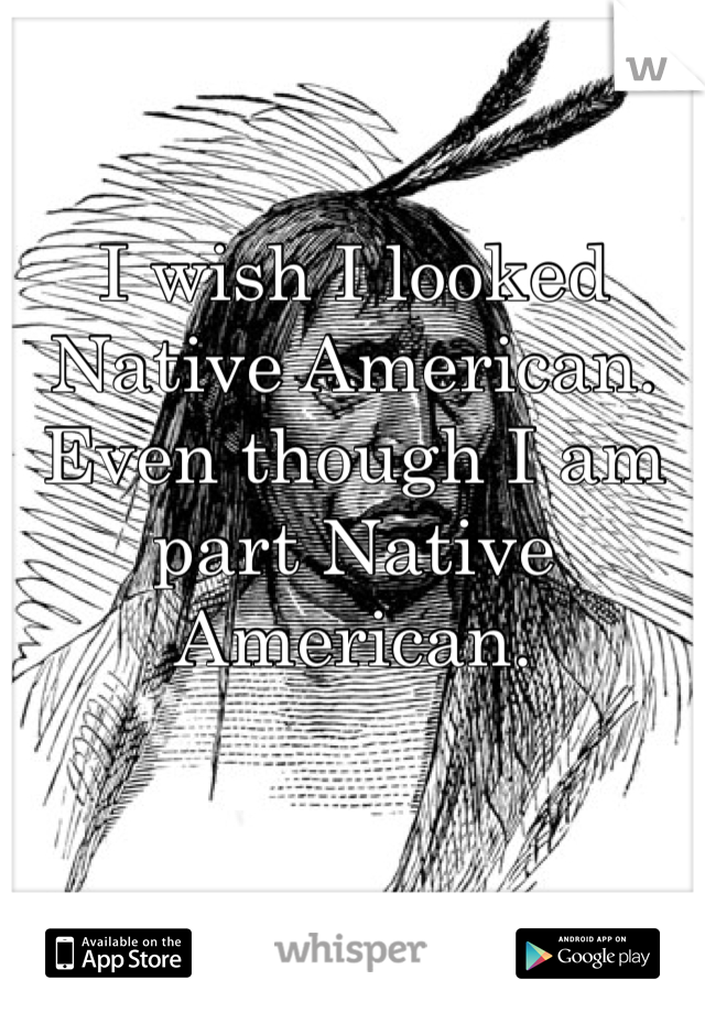 I wish I looked Native American. Even though I am part Native American.